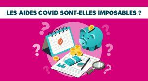 ON VOUS DIT TOUT – FAQ ! LES AIDES COVID SONT-ELLES IMPOSABLES ?